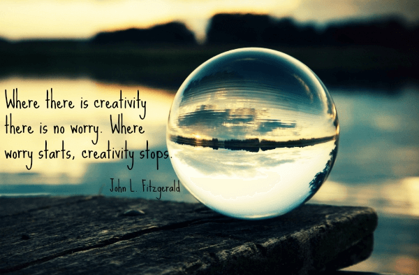A glass ball and a quote from John Fitzegarld saying Where there is creativity there is no worry. Where worry starts, creativity stops